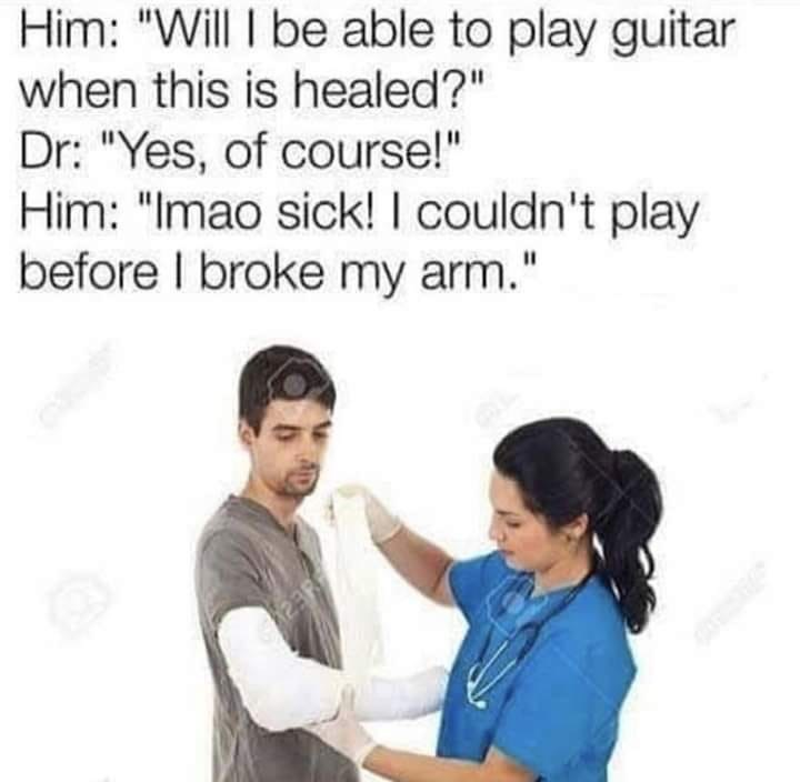 "Caption that reads, ""Him: Will I be able to play guitar when this is healed? Doctor: Yes, of course! Him: LMAO sick! I couldn't play before I broke my arm"" above a stock photo of a nurse bandaging up a guy's broken arm"