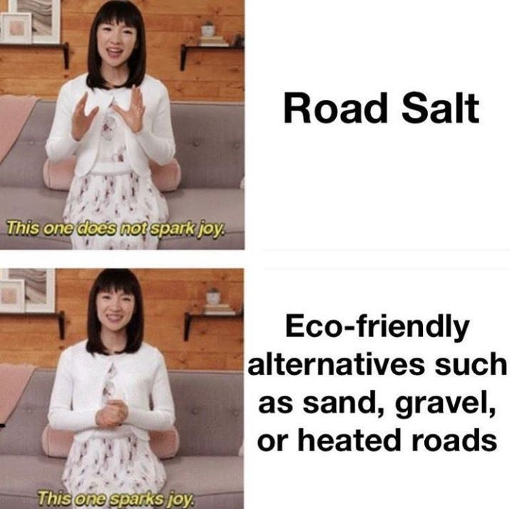Outerwear - Road Salt This one does notspark joy. Eco-friendly alternatives such as sand, gravel, or heated roads This one sparks joy.