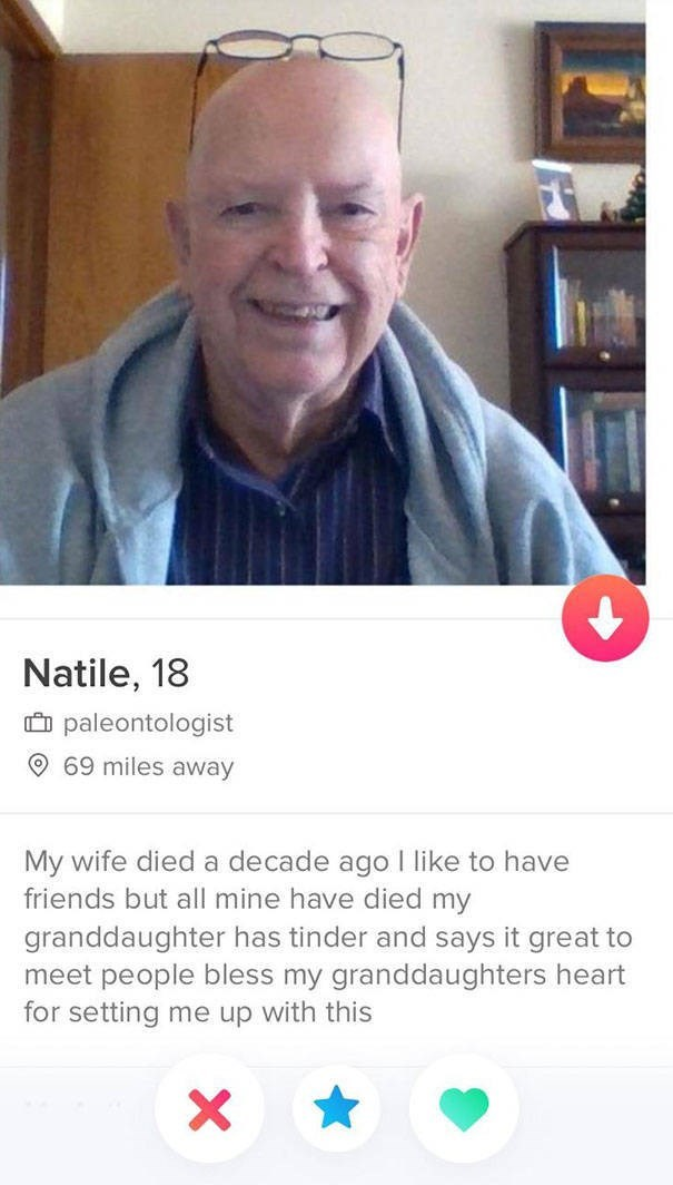 Text - Natile, 18 paleontologist 69 miles away My wife died a decade ago I like to have friends but all mine have died my granddaughter has tinder and says it great to meet people bles for setting me up with this my granddaughters hea