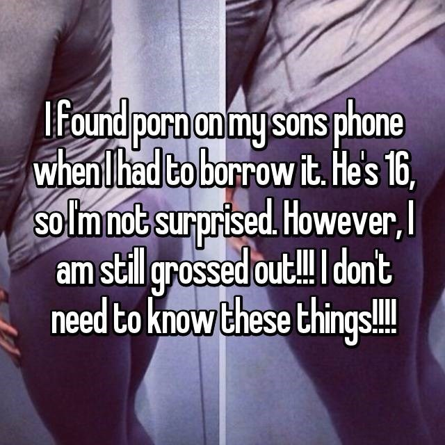 Text - lfound porn on my sons phone when lhad to borrow it. He's 16, So Im not surprised However, am stillgrossed out!! dont need to know these things!!