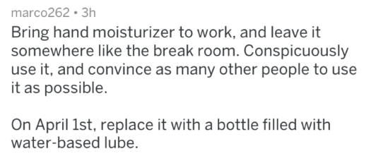 Text - marco262 3h Bring hand moisturizer to work, and leave it somewhere like the break room. Conspicuously use it, and convince as many other people to use it as possible. On April 1st, replace it with a bottle filled with water-based lube