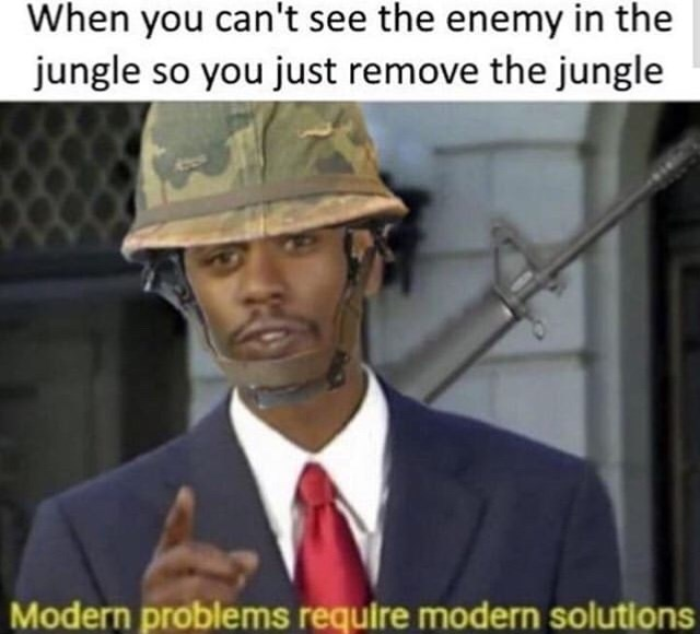Photo caption - When you can't see the enemy in the jungle so you just remove the jungle Modern problems require modern solutions