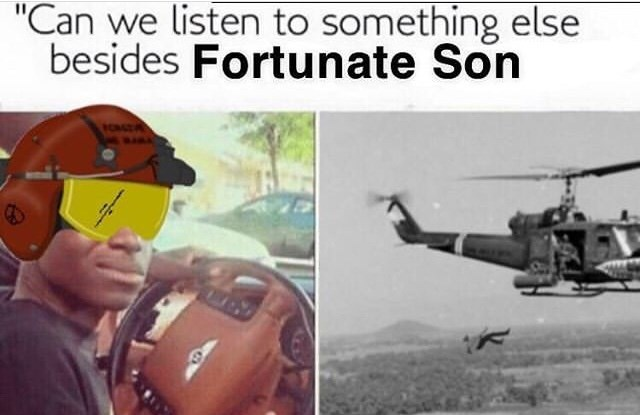 "Caption that reads, ""'Can we listen to something else besides Fortunate Son'"" above pics of a guy falling out of a helicopter, presumably having been thrown"