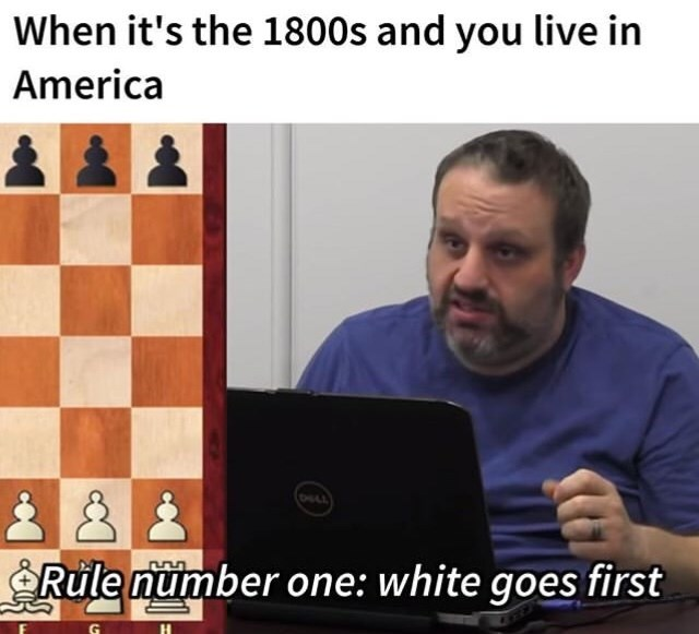 Games - When it's the 1800s and you live in America Rule number one: white goes first G H