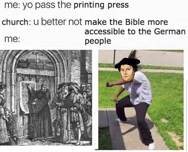 Cartoon - me: yo pass the printing press church: u better not make the Bible more accessible to the German me: people