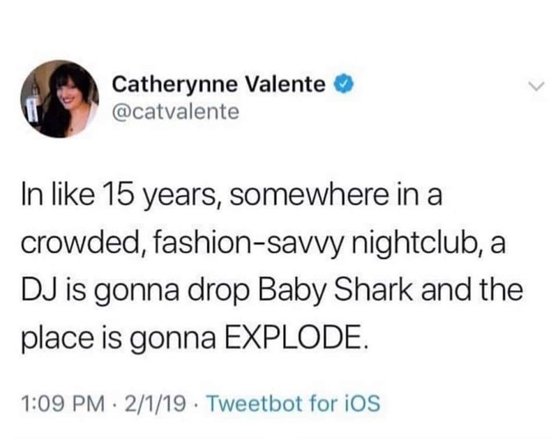 "Tweet that reads, ""In like 15 years, somewhere in a crowded, fashion-savvy nightclub, a DJ is gonna drop Baby Shark and the place is gonna EXPLODE"""