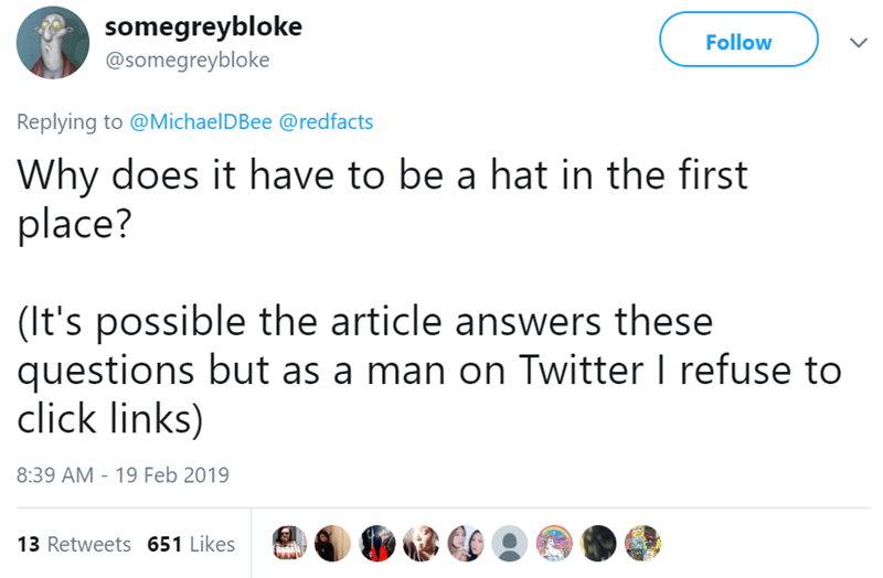 Text - somegreybloke @somegreybloke Follow Replying to @MichaelDBee @redfacts Why does it have to be a hat in the first place? (It's possible the article answers these questions but as a man on Twitter I refuse to click links) 8:39 AM -19 Feb 2019 13 Retweets 651 Likes