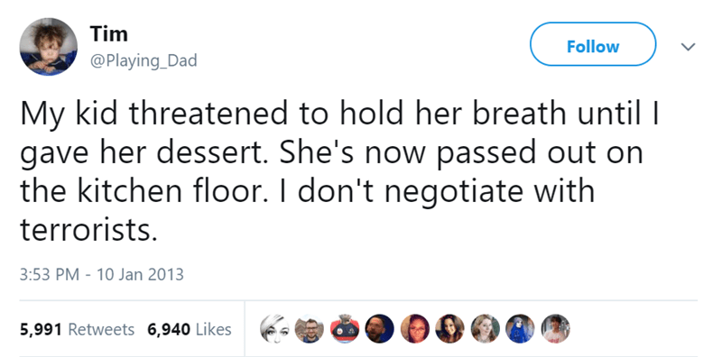 Text - Tim Follow @Playing_Dad My kid threatened to hold her breath until I gave her dessert. She's now passed out on the kitchen floor. I don't negotiate with terrorists. 3:53 PM - 10 Jan 2013 5,991 Retweets 6,940 Likes
