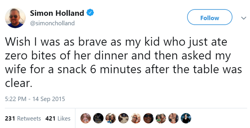 Text - Simon Holland Follow @simoncholland Wish I was as brave as my kid who just ate zero bites of her dinner and then asked my wife for a snack 6 minutes after the table was clear. 5:22 PM 14 Sep 2015 231 Retweets 421 Likes