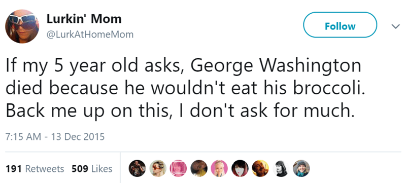 Text - Lurkin' Mom Follow @LurkAtHomeMom If my 5 year old asks, George Washington died because he wouldn't eat his broccoli. Back me up on this, I don't ask for much. 7:15 AM - 13 Dec 2015 191 Retweets 509 Likes
