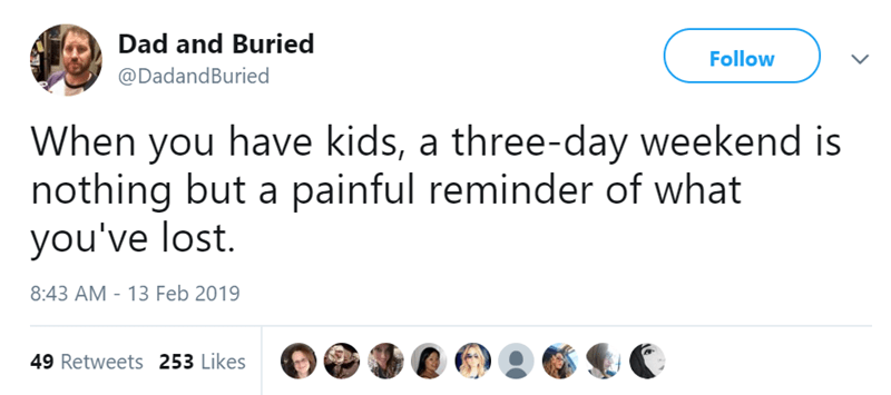 Text - Dad and Buried Follow @DadandBuried When you have kids, a three-day weekend is nothing but a painful reminder of what you've lost. 8:43 AM - 13 Feb 2019 49 Retweets 253 Likes