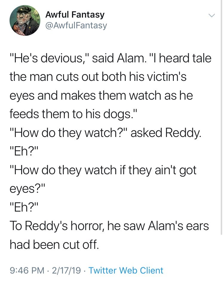 "Text - Awful Fantasy @AwfulFantasy ""He's devious,"" said Alam. ""I heard tale the man cuts out both his victim's eyes and makes them watch as he feeds them to his dogs."" ""How do they watch?"" asked Reddy. ""Eh?"" ""How do they watch if they ain't got eyes?"" ""Eh?"" To Reddy's horror, he saw Alam's ears had been cut off. 9:46 PM 2/17/19 Twitter Web Client"