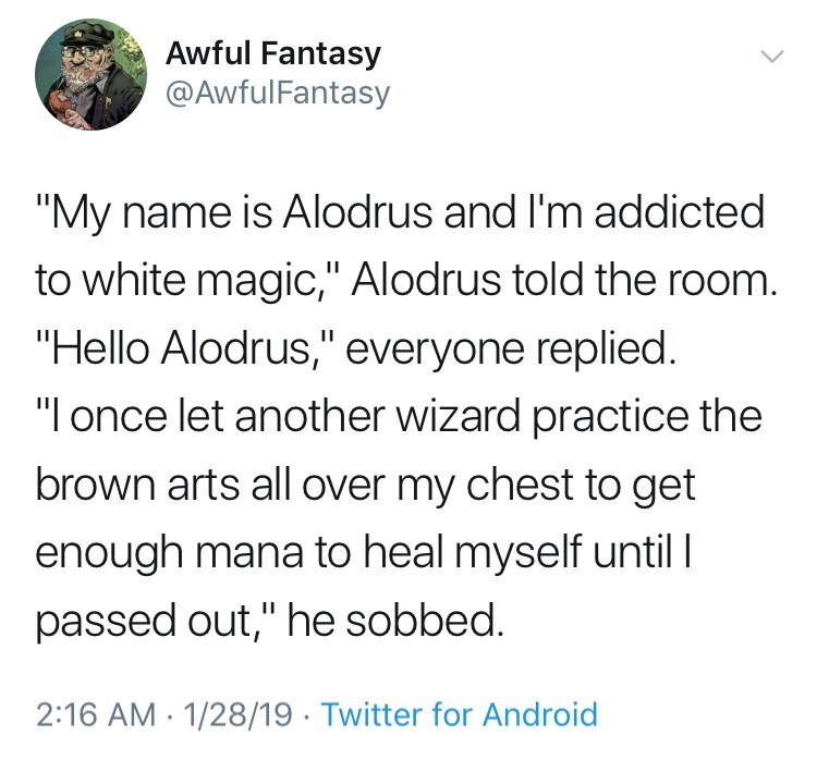 "Text - Awful Fantasy @AwfulFantasy ""My name is Alodrus and I'm addicted to white magic,"" Alodrus told the room. ""Hello Alodrus,"" everyone replied. ""I once let another wizard practice the brown arts all over my chest to get enough mana to heal myself until passed out,"" he sobbed. 2:16 AM 1/28/19 Twitter for Android"