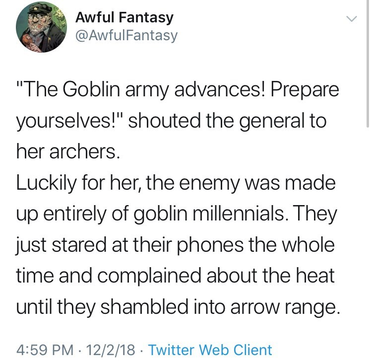 "Text - Awful Fantasy @AwfulFantasy ""The Goblin army advances! Prepare yourselves!"" shouted the general to her archers. Luckily for her, the enemy was made up entirely of goblin millennials. They just stared at their phones the whole time and complained about the heat until they shambled into arrow range. 4:59 PM 12/2/18 Twitter Web Client"