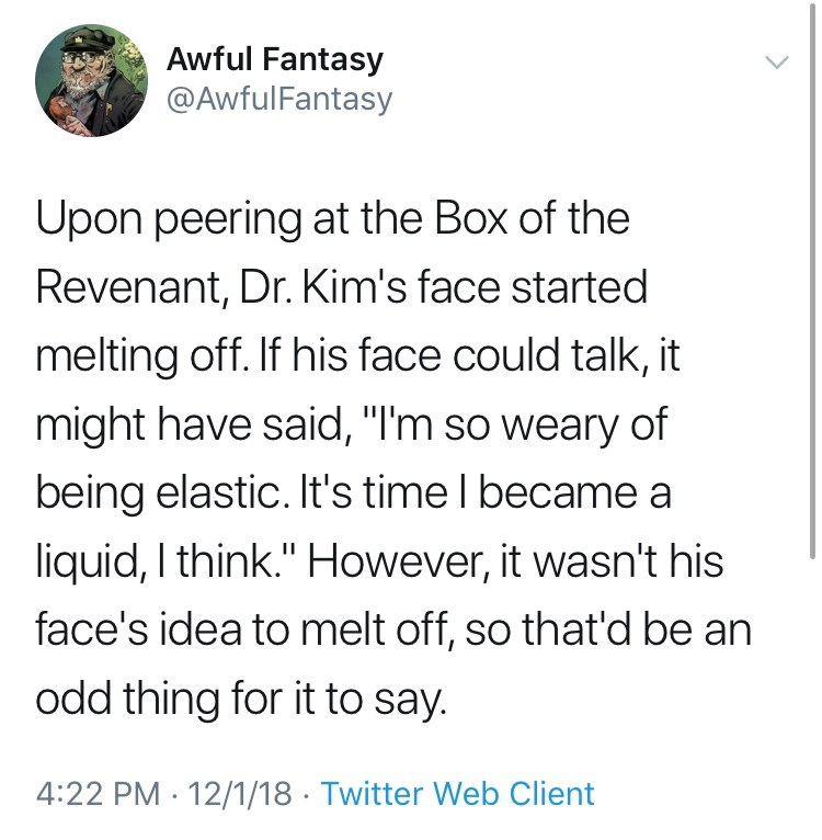 "Text - Awful Fantasy @AwfulFantasy Upon peering at the Box of the Revenant, Dr. Kim's face started melting off. If his face could talk, it might have said, ""I'm so weary of being elastic. It's time I became a liquid, I think."" However, it wasn't his face's idea to melt off, so that'd be an odd thing for it to say. 4:22 PM 12/1/18 Twitter Web Client"