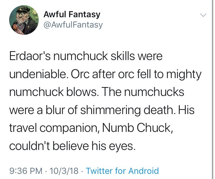 Text - Awful Fantasy @AwfulFantasy Erdaor's numchuck skills were undeniable. Orc after orc fell to mighty numchuck blows. The numchucks were a blur of shimmering death. His travel companion, Numb Chuck, couldn't believe his eyes. 9:36 PM 10/3/18 Twitter for Android