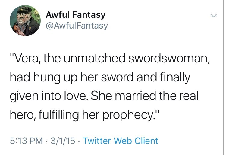 "Text - Awful Fantasy @AwfulFantasy ""Vera, the unmatched swordswoman, had hung up her sword and finally given into love. She married the real hero, fulfilling her prophecy."" 5:13 PM 3/1/15 Twitter Web Client"