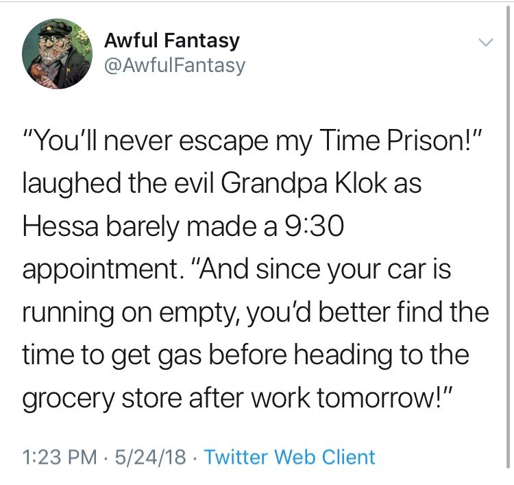 "Text - Awful Fantasy @AwfulFantasy ""You'll never escape my Time Prison!"" laughed the evil Grandpa Klok as Hessa barely made a 9:30 appointment. ""And since your car is running on empty, you'd better find the time to get gas before heading to the grocery store after work tomorrow!"" 1:23 PM 5/24/18 Twitter Web Client"