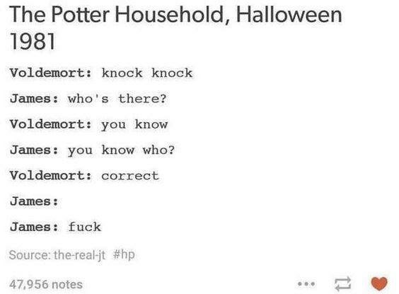 Text - The Potter Household, Halloween 1981 Voldemort: knock knock James: who's there? Voldemort: you know James: you know who? Voldemort: correct James: James: fuck Source: the-real-jt #hp 47,956 notes