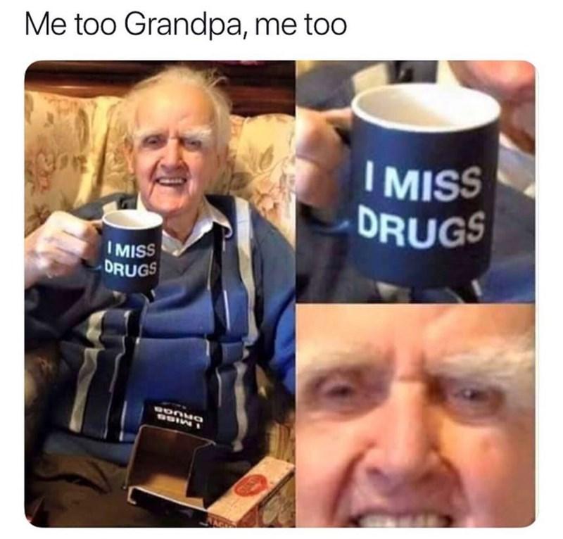 Photo caption - Me too Grandpa, me too I MISS DRUGS I MISS DRUGS