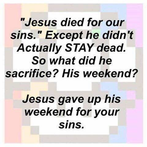 "Text - ""Jesus died for our sins."" Except he didn't Actually STAY dead. So what did he sacrifice? His weekend? Jesus gave up his weekend for your sins."