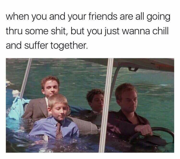 People - when you and your friends are all going thru some shit, but you just wanna chill and suffer together.