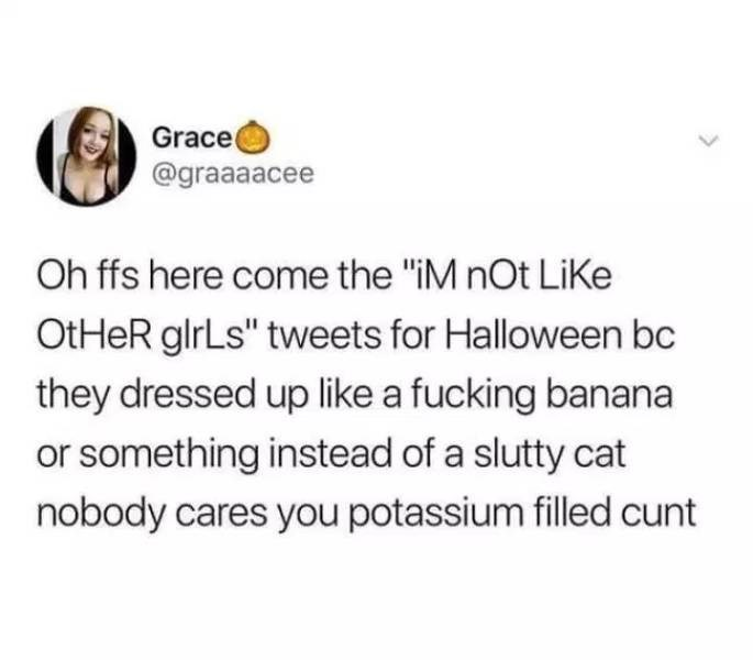 "Text - Grace @graaaacee Oh ffs here come the ""iM nOt LiKe OtHeR glrLs"" tweets for Halloween bc they dressed up like a fucking banana or something instead of a slutty cat nobody cares you potassium filled cunt"