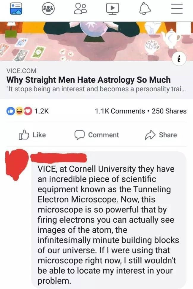 "Text - VICE.COM Why Straight Men Hate Astrology So Much ""It stops being an interest and becomes a personality tra... 1.2K 1.1K Comments 250 Shares Share Like Comment VICE, at Cornell University they have an incredible piece of scientific equipment known as the Tunneling Electron Microscope. Now, this microscope is so powerful that by firing electrons you can actually see images of the atom, the infinitesimally minute building blocks of our universe. If I were using that microscope right now, I s"