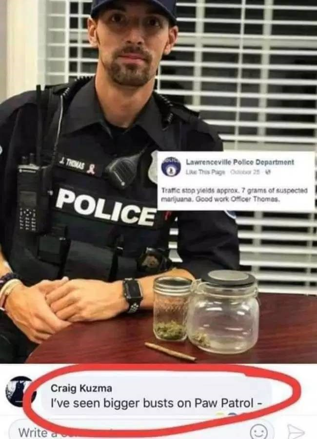 Joint - JTLawrenceville Police Department Lke This Page r 25 THOMAS S Traffic stop yields approx 7 grams of suspected marijuana. Good work Officer Thomas. POLICE Craig Kuzma I've seen bigger busts on Paw Patrol- Write a