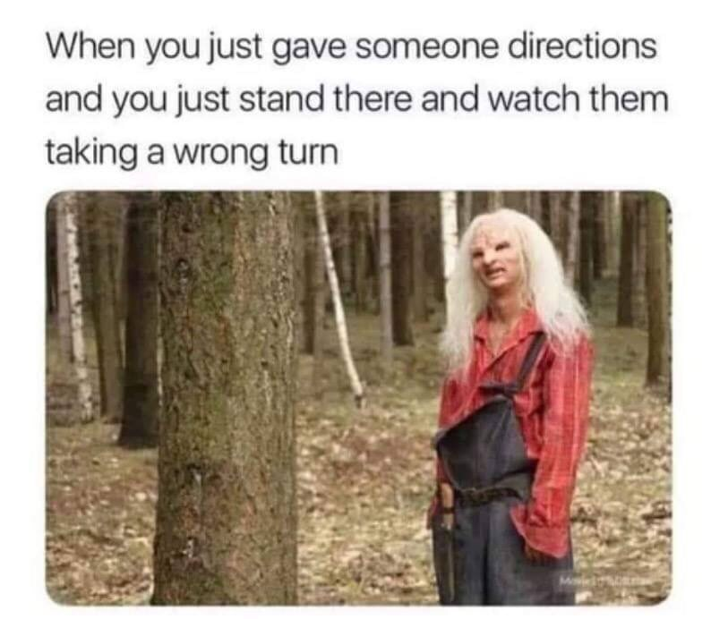 "Caption that reads, ""When you just gave someone directions and you just stand there and watch them taking a wrong turn"" above a pic of a creepy-looking character looking off in a confused manner"