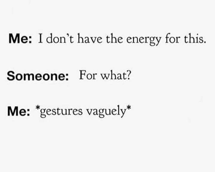 """Text - Me: I don't have the energy for this. Someone: For what? Me: """"gestures vaguely*"""