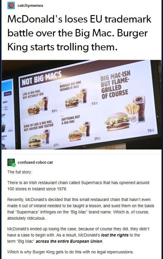 Text - catchymemes McDonald's loses EU trademark battle over the Big Mac. Burger King starts trolling them. NOT BIG MAC'S BIG MAC-ISH BUT FLAME- GRILLED OF COURSE 93 BURGER BIG MAC WISHED IT WAS LIKE A BIG MAC BUT ACTUALLY BIG aRE 10 neca Cola 89 ANYTHING BUT A BIG MAC KIND OF LIKE A BIG MAC BUT JUICIER AND TASTIER 25 78 39 69 confused-robot-cat The full story: There is an Irish restaurant chain called Supermacs that has opnened around 100 stores in Ireland since 1978 Recently, McDonald's decide