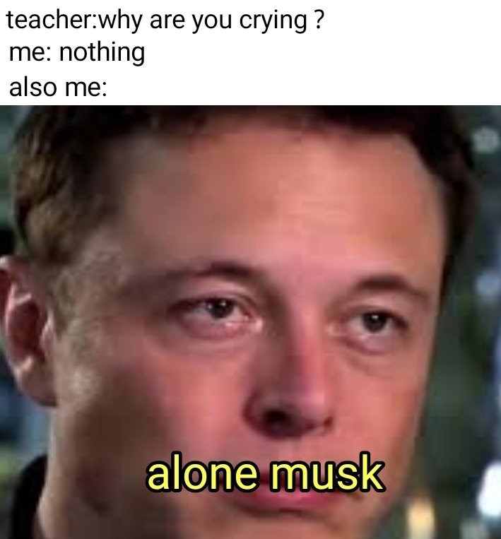 """Caption that reads, """"Teacher: Why are you crying? Me: Nothing; Also me: ..."""" above a pic of Elon Musk looking sad with text overlay that reads, """"Alone Musk"""""""