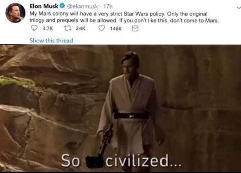 dank meme - Text - Elon Musk@elonmusk 17h My Mars colony will have a very strict Star Wars policy Only the original trilogy and prequels will be allowed. If you don't like this, don't come to Mars 3.7K t24K 146K Show this thread So civilized...
