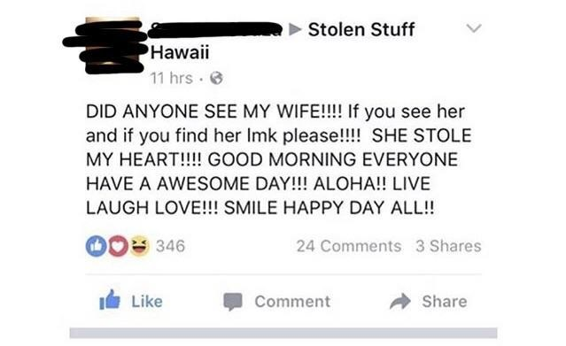 Text - Stolen Stuff Hawaii 11 hrs DID ANYONE SEE MY WIFE!!!! If you see her and if you find her Imk please!!!! SHE STOLE MY HEART!!!! GOOD MORNING EVERYONE HAVE A AWESOME DAY!! ALOHA!! LIVE LAUGH LOVE!!! SMILE HAPPY DAY ALL!! 346 24 Comments 3 Shares Like Share Comment