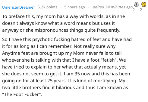 """Text - edited 34 minutes ago Umerican Dreamer 5.2k points 5 hours ago 2 To preface this, my mom has a way with words, as in she doesn't always know what a word means but uses it anyway or she mispronounces things quite frequently. So I have this psychotic fucking hatred of feet and have had it for as long as I can remember. Not really sure why. Anytime feet are brought up my Mom never fails to tell whoever she is talking with that I have a foot """"fetish"""". We have tried to explain to her what that"""