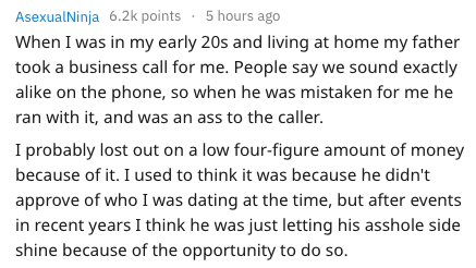 Text - AsexualNinja 6.2k points 5 hours ago When I was in my early 20s and living at home my father took a business call for me. People say we sound exactly alike on the phone, so when he was mistaken for me he ran with it, and was an ass to the caller. I probably lost out on a low four-figure amount of money because of it. I used to think it was because he didn't approve of who I was dating at the time, but after events in recent years I think he was just letting his asshole side shine because