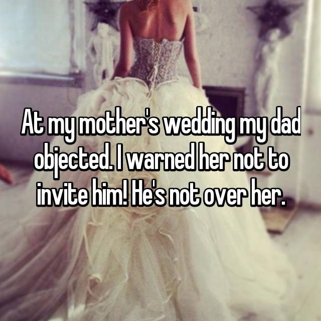 wedding drama - Dress - Ab mymother's weding mydad abjected.Iwarned her hot to tinvite him! He's not over her.