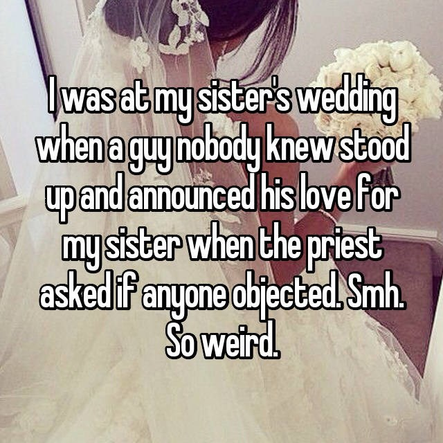wedding drama - Text - lwasat my sister's weddling when a guy nobody knew stood upandannounced his love For mysister when the priest askedif anyone objected Smh. So weird.