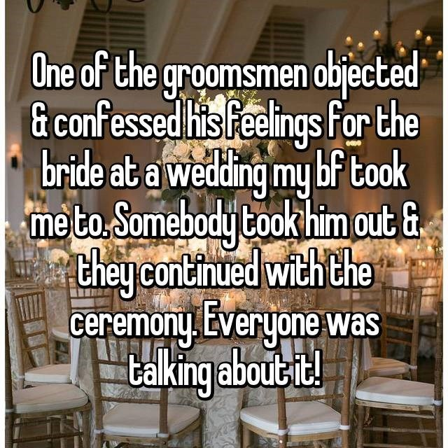 wedding drama - Text - One of the groomsmen objected & confessed his Feelings For the bride at a wedding my bf took me to. Somebody Cook him out & ehey continued with the ceremony Everyone was taking aboue !