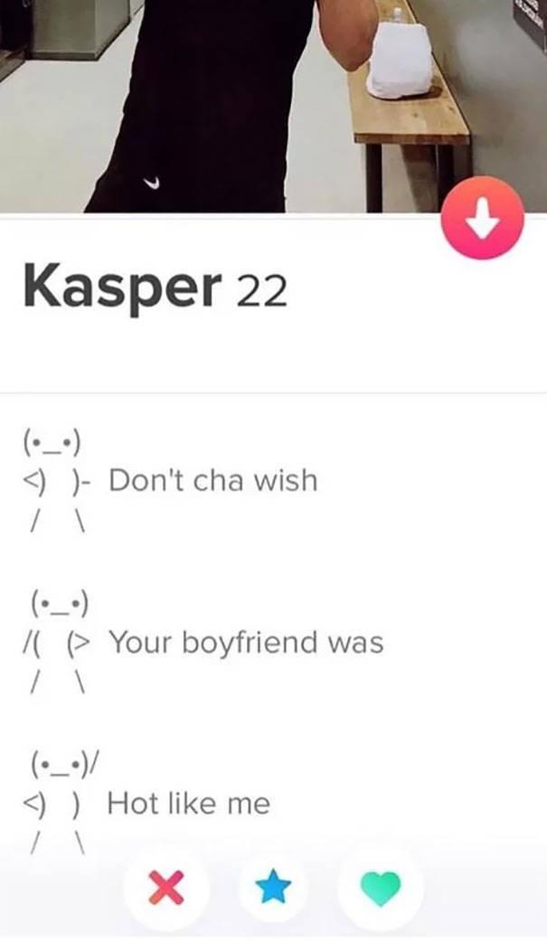 tinder bio Kasper 22 (_-) Don't cha wish (-) Your boyfriend was (-)/ Hot like me X
