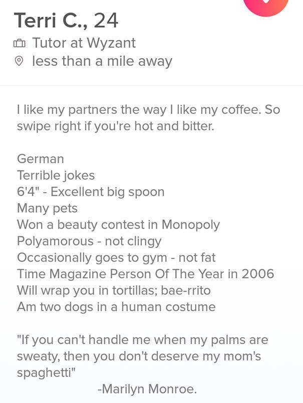 """tinder bio - Terri C., 24 Tutor at Wyzant less than a mile away I like my partners the way I like my coffee. So swipe right if you're hot and bitter. German Terrible jokes 6'4""""- Excellent big spoon Many pets Won a beauty contest in Monopoly Polyamorous - not clingy Occasionally goes to gym - not fat Time Magazine Person Of The Year in 2006 Will wrap you in tortillas; bae-rrito Am two dogs in a human costume """"If you can't handle me whe"""