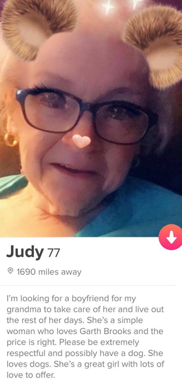 tinder bio judy 77 1690 miles away I'm looking for a boyfriend for my grandma to take care of her and live out the rest of her days. She's a simple woman who loves Garth Brooks and the price is right. Please be extremely respectful and possibly have a dog. She loves dogs. She's a great girl with lots of love to offer.