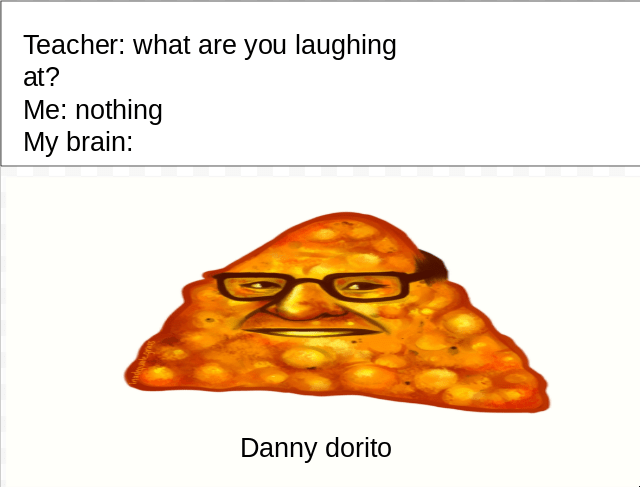 """Caption that reads, """"Teacher: What are you laughing at? Me: Nothing; My brain: ..."""" above a pic of """"Danny Dorito"""""""