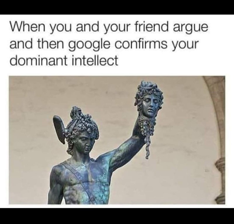 "Caption that reads, ""When you and your friend argue and Google confirms your dominant intellect"" above a pic of an ancient Greek statue holding up another guy's head"