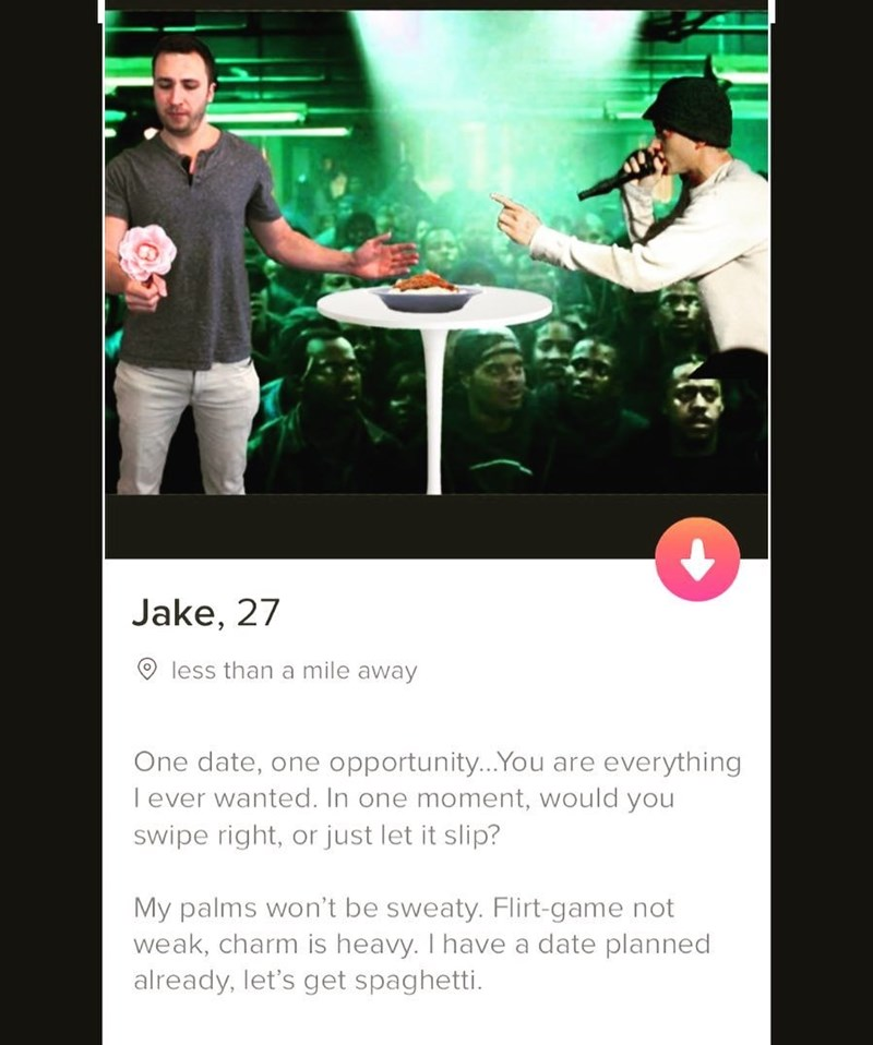 Font - Jake, 27 less than a mile away One date, one opportunity...You are everything lever wanted. In one moment, would you swipe right, or just let it slip? My palms won't be sweaty. Flirt-game not weak, charm is heavy. I have a date planned already, let's get spaghetti.