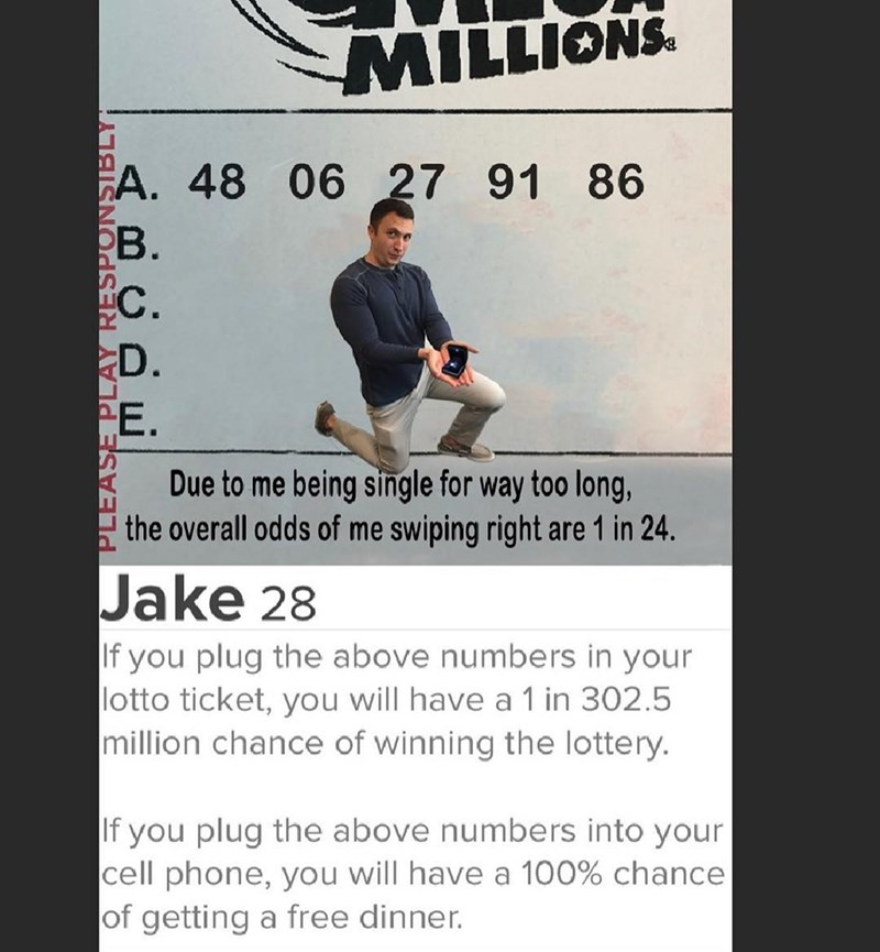 Text - MILLIONS A. 48 06 27 91 РВ. 86 С. D. Due to me being single for way too long, the overall odds of me swiping right are 1 in 24. Jake 28 If you plug the above numbers in your lotto ticket, you will have a 1 in 302.5 million chance of winning the lottery. If you plug the above numbers into your cell phone, you will have a 100% chance of getting a free dinner.