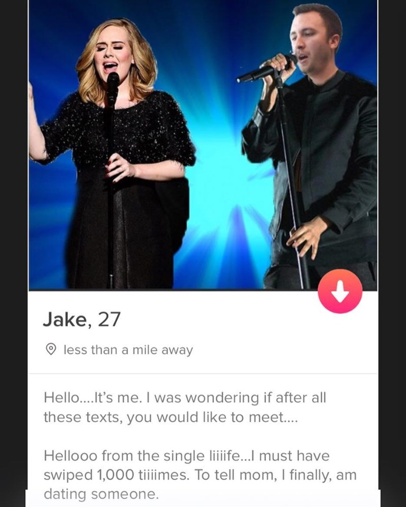 Music artist - Jake, 27 less than a mile away Hello....It's me. I was wondering if after all these texts, you would like to meet.... Hellooo from the single liiife...I must have swiped 1,000 tiiiimes. To tell mom, I finally, am dating someone.