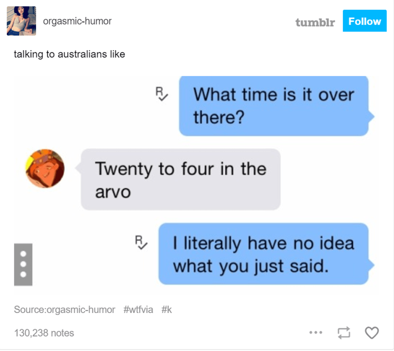 Text - orgasmic-humor tumblr Follow talking to australians like What time is it over there? Twenty to four in the arvo I literally have no idea what you just said Source:orgasmic-humor #wtfvia #k 130,238 notes