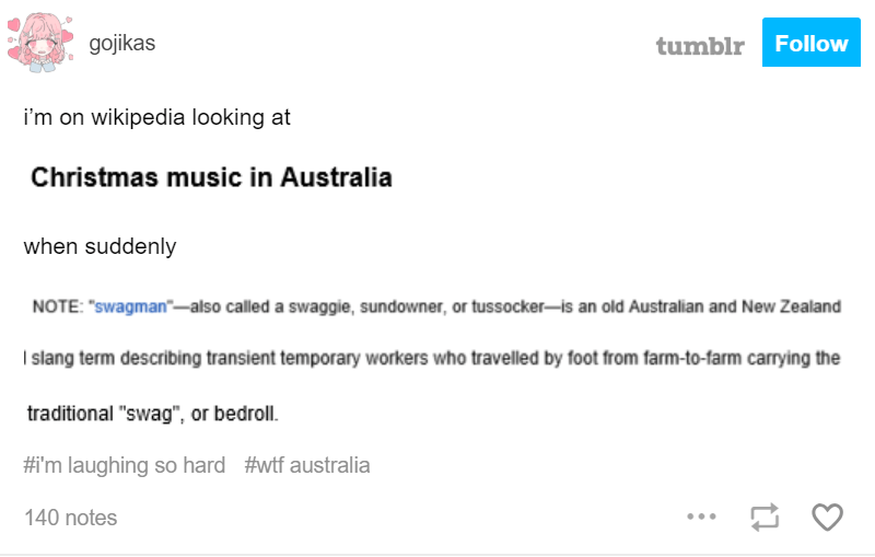"""Text - gojikas Follow tumblr i'm on wikipedia looking at Christmas music in Australia when suddenly NOTE: """"swagman--also called a swaggie, sundowner, or tussocker-is an old Australian and New Zealand I slang term describing transient temporary workers who travelled by foot from farm-to-farm carrying the traditional """"swag"""", or bedroll #im laughing so hard #wtf australia 140 notes"""